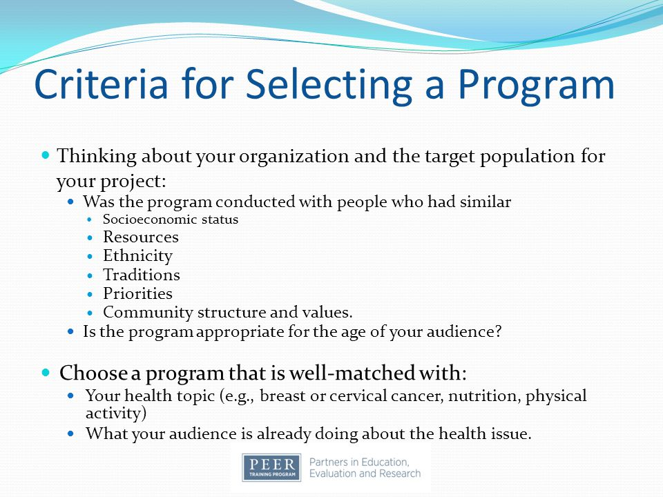 Criteria for Selecting a Program Thinking about your organization and the target population for your project: Was the program conducted with people who had similar Socioeconomic status Resources Ethnicity Traditions Priorities Community structure and values.