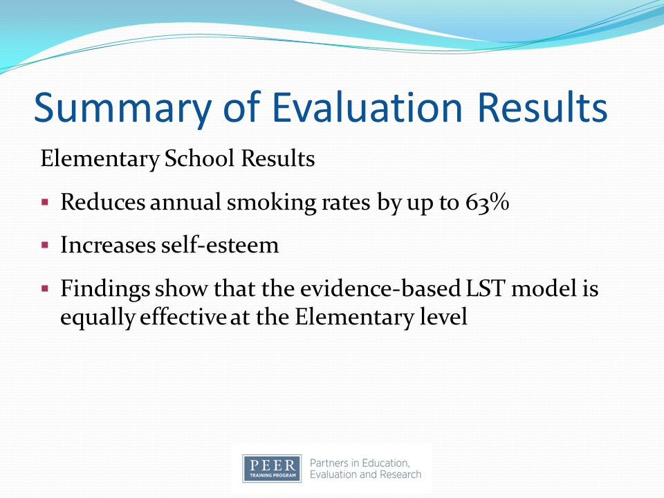 Summary of Evaluation Results Elementary School Results  Reduces annual smoking rates by up to 63%  Increases self-esteem  Findings show that the evidence-based LST model is equally effective at the Elementary level