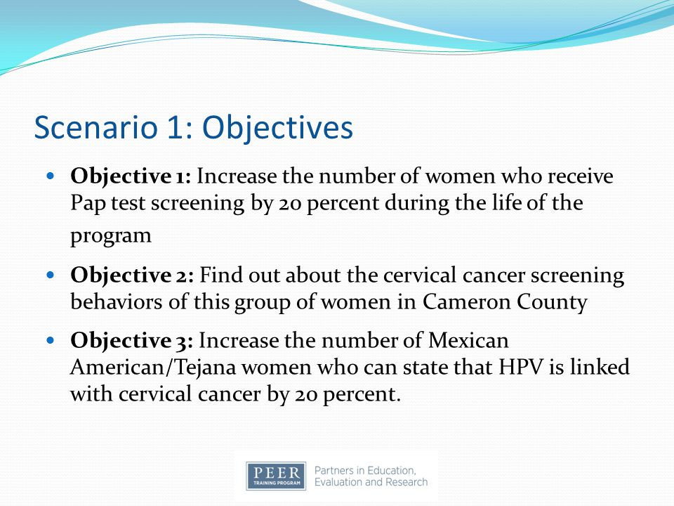 Scenario 1: Objectives Objective 1: Increase the number of women who receive Pap test screening by 20 percent during the life of the program Objective 2: Find out about the cervical cancer screening behaviors of this group of women in Cameron County Objective 3: Increase the number of Mexican American/Tejana women who can state that HPV is linked with cervical cancer by 20 percent.