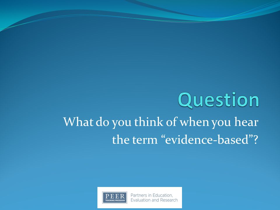What do you think of when you hear the term evidence-based ?