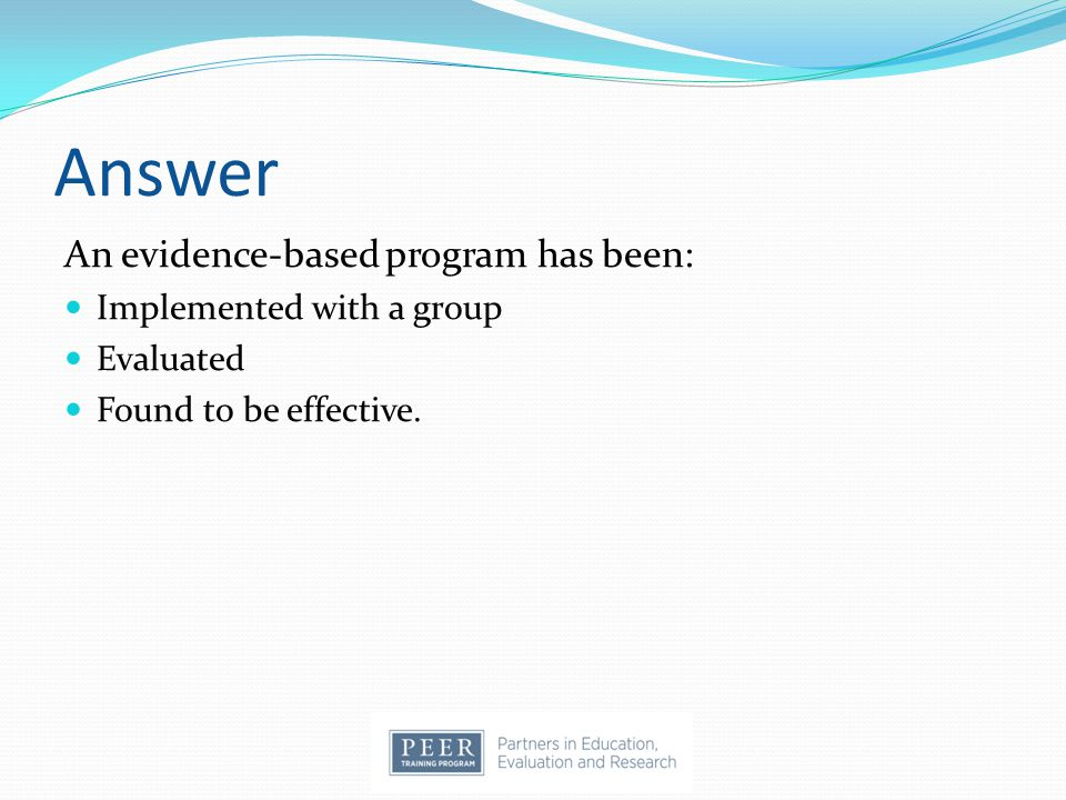 Answer An evidence-based program has been: Implemented with a group Evaluated Found to be effective.