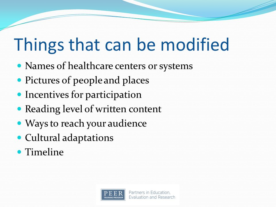 Things that can be modified Names of healthcare centers or systems Pictures of people and places Incentives for participation Reading level of written content Ways to reach your audience Cultural adaptations Timeline