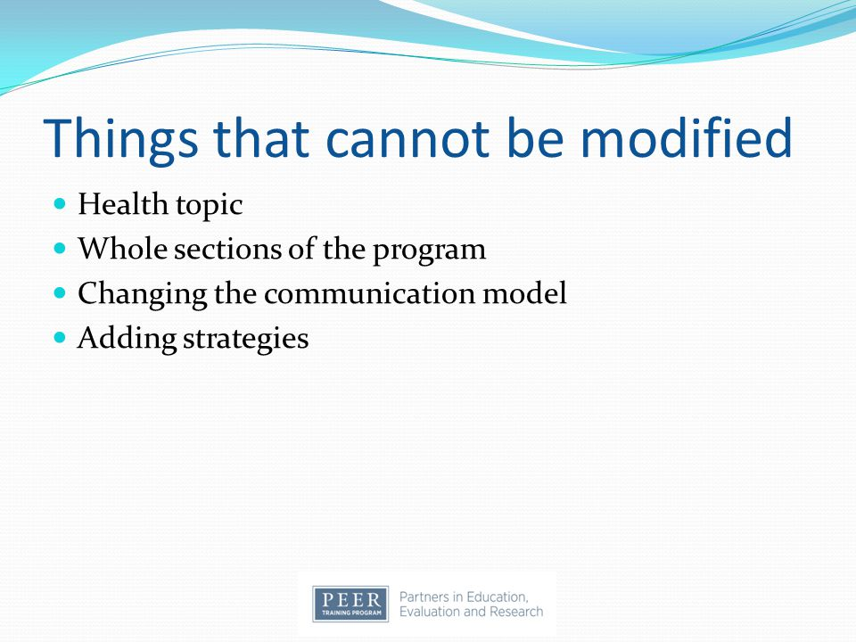 Things that cannot be modified Health topic Whole sections of the program Changing the communication model Adding strategies