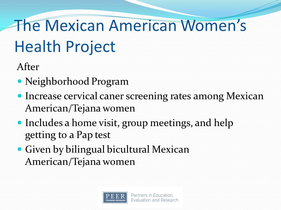 The Mexican American Women's Health Project After Neighborhood Program Increase cervical caner screening rates among Mexican American/Tejana women Includes a home visit, group meetings, and help getting to a Pap test Given by bilingual bicultural Mexican American/Tejana women