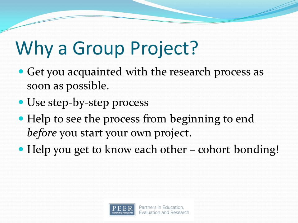 Why a Group Project. Get you acquainted with the research process as soon as possible.