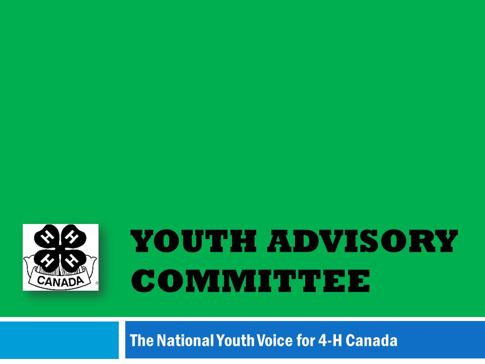 YOUTH ADVISORY COMMITTEE The National Youth Voice for 4-H Canada