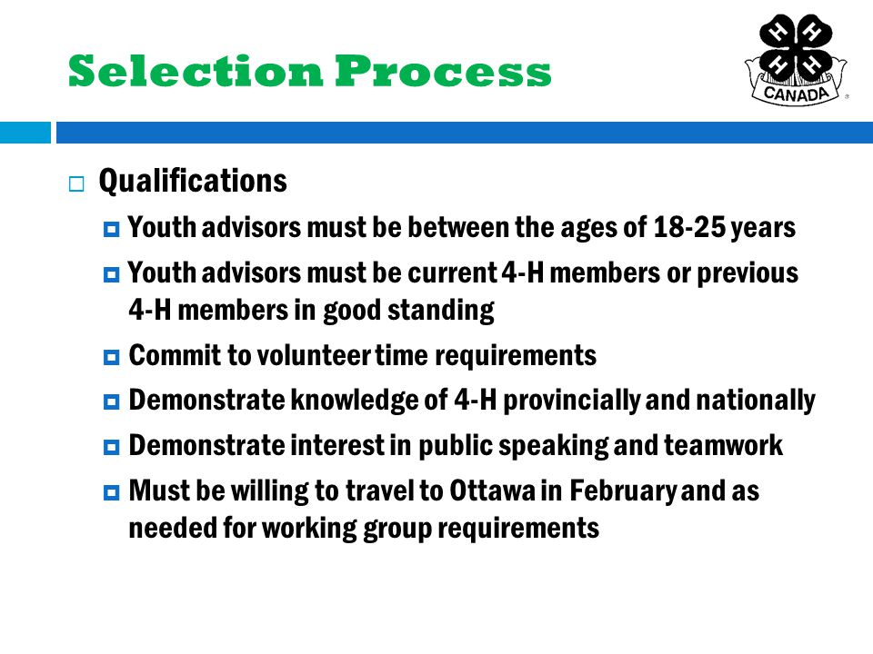  Qualifications  Youth advisors must be between the ages of 18-25 years  Youth advisors must be current 4-H members or previous 4-H members in good standing  Commit to volunteer time requirements  Demonstrate knowledge of 4-H provincially and nationally  Demonstrate interest in public speaking and teamwork  Must be willing to travel to Ottawa in February and as needed for working group requirements