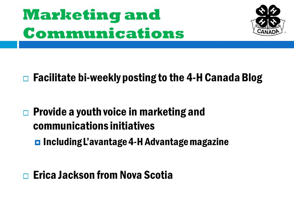 Marketing and Communications  Facilitate bi-weekly posting to the 4-H Canada Blog  Provide a youth voice in marketing and communications initiatives  Including L'avantage 4-H Advantage magazine  Erica Jackson from Nova Scotia