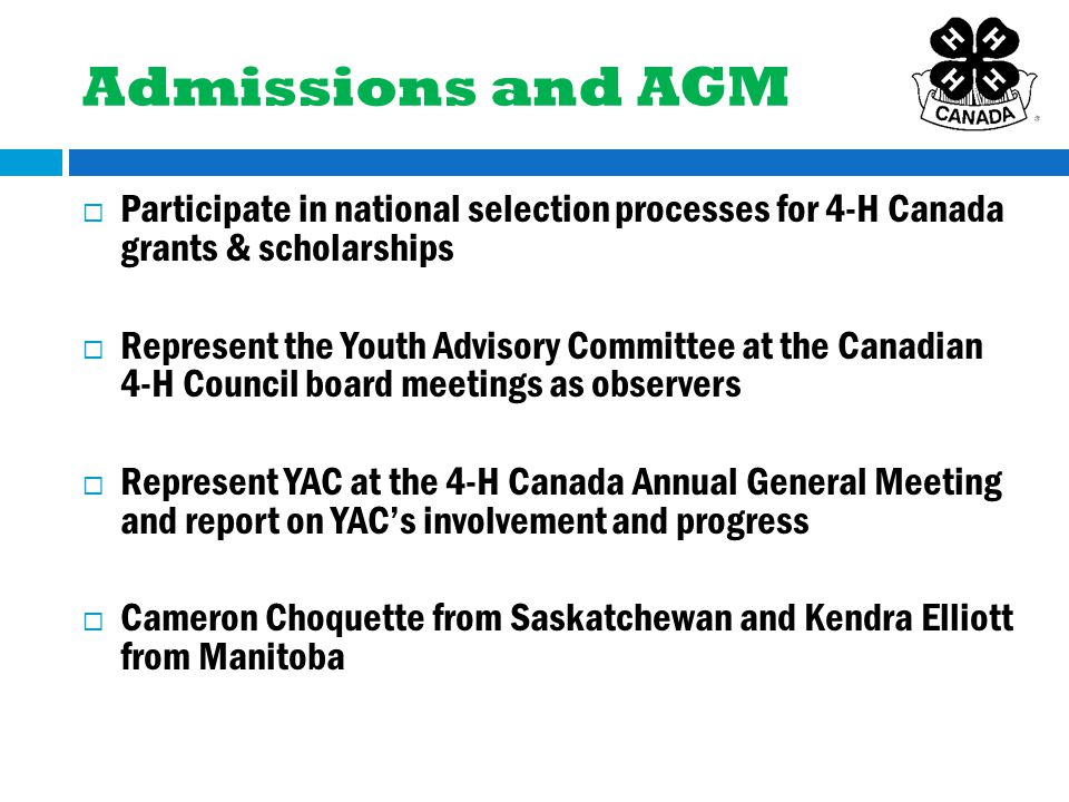 Admissions and AGM  Participate in national selection processes for 4-H Canada grants & scholarships  Represent the Youth Advisory Committee at the Canadian 4-H Council board meetings as observers  Represent YAC at the 4-H Canada Annual General Meeting and report on YAC's involvement and progress  Cameron Choquette from Saskatchewan and Kendra Elliott from Manitoba