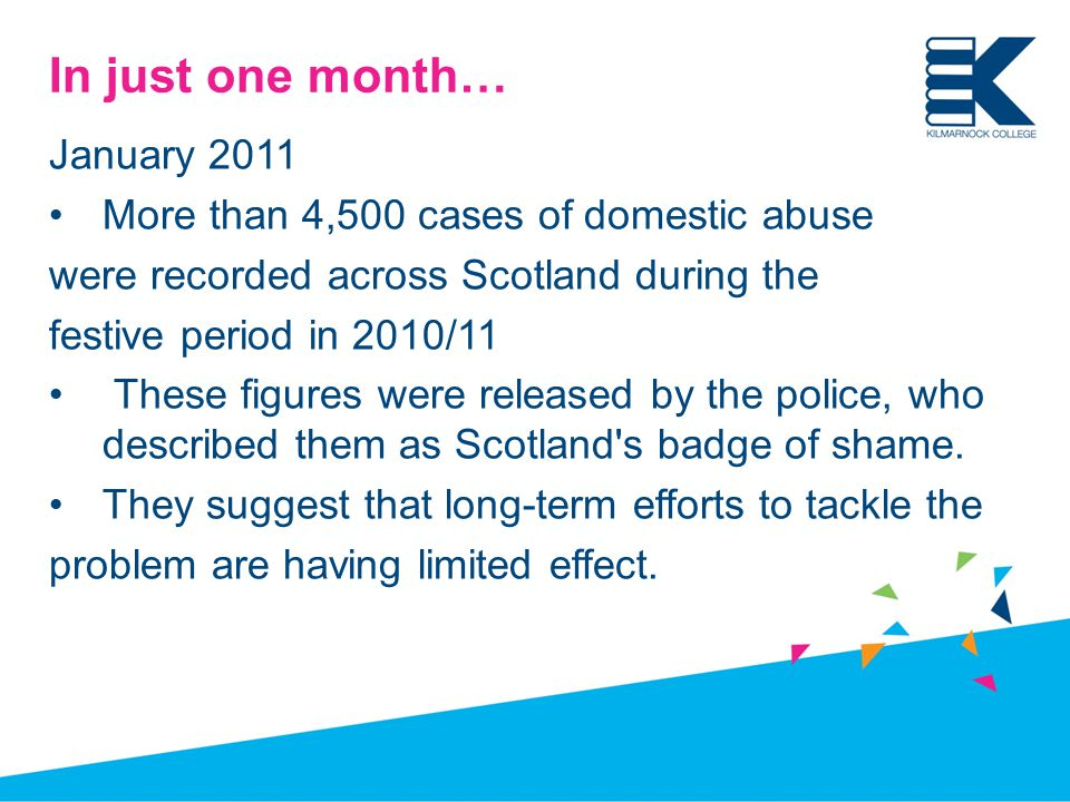 In just one month… January 2011 More than 4,500 cases of domestic abuse were recorded across Scotland during the festive period in 2010/11 These figures were released by the police, who described them as Scotland s badge of shame.