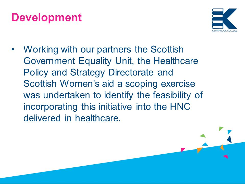Development Working with our partners the Scottish Government Equality Unit, the Healthcare Policy and Strategy Directorate and Scottish Women's aid a scoping exercise was undertaken to identify the feasibility of incorporating this initiative into the HNC delivered in healthcare.