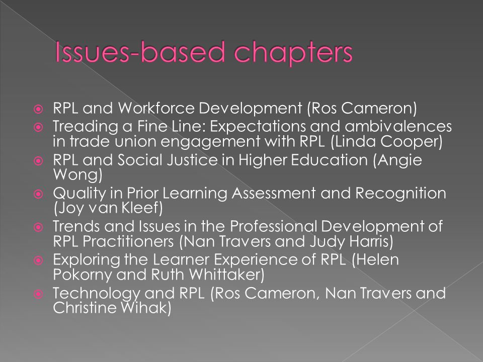 RPL and Workforce Development (Ros Cameron)  Treading a Fine Line: Expectations and ambivalences in trade union engagement with RPL (Linda Cooper)  RPL and Social Justice in Higher Education (Angie Wong)  Quality in Prior Learning Assessment and Recognition (Joy van Kleef)  Trends and Issues in the Professional Development of RPL Practitioners (Nan Travers and Judy Harris)  Exploring the Learner Experience of RPL (Helen Pokorny and Ruth Whittaker)  Technology and RPL (Ros Cameron, Nan Travers and Christine Wihak)