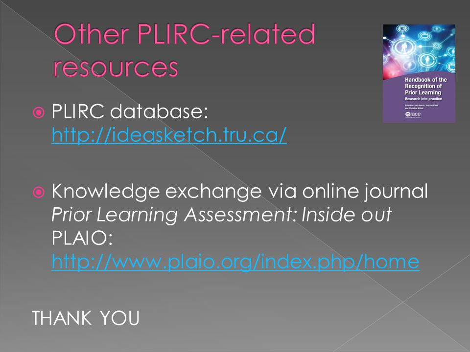  PLIRC database: http://ideasketch.tru.ca/ http://ideasketch.tru.ca/  Knowledge exchange via online journal Prior Learning Assessment: Inside out PLAIO: http://www.plaio.org/index.php/home http://www.plaio.org/index.php/home THANK YOU