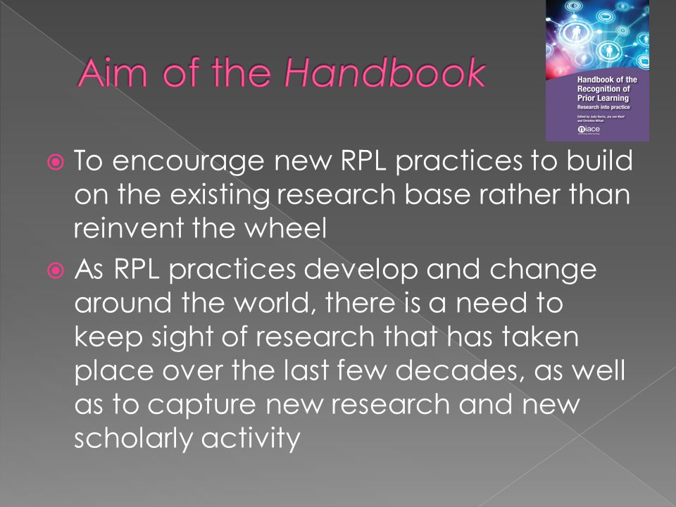  To encourage new RPL practices to build on the existing research base rather than reinvent the wheel  As RPL practices develop and change around the world, there is a need to keep sight of research that has taken place over the last few decades, as well as to capture new research and new scholarly activity