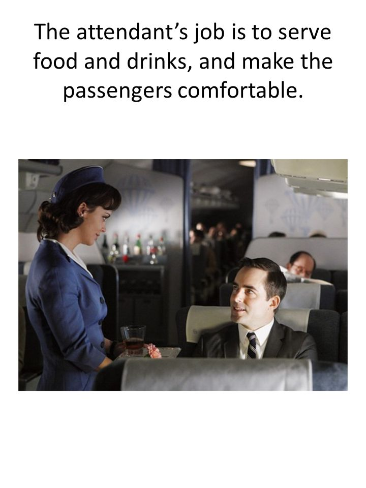 The attendant's job is to serve food and drinks, and make the passengers comfortable.