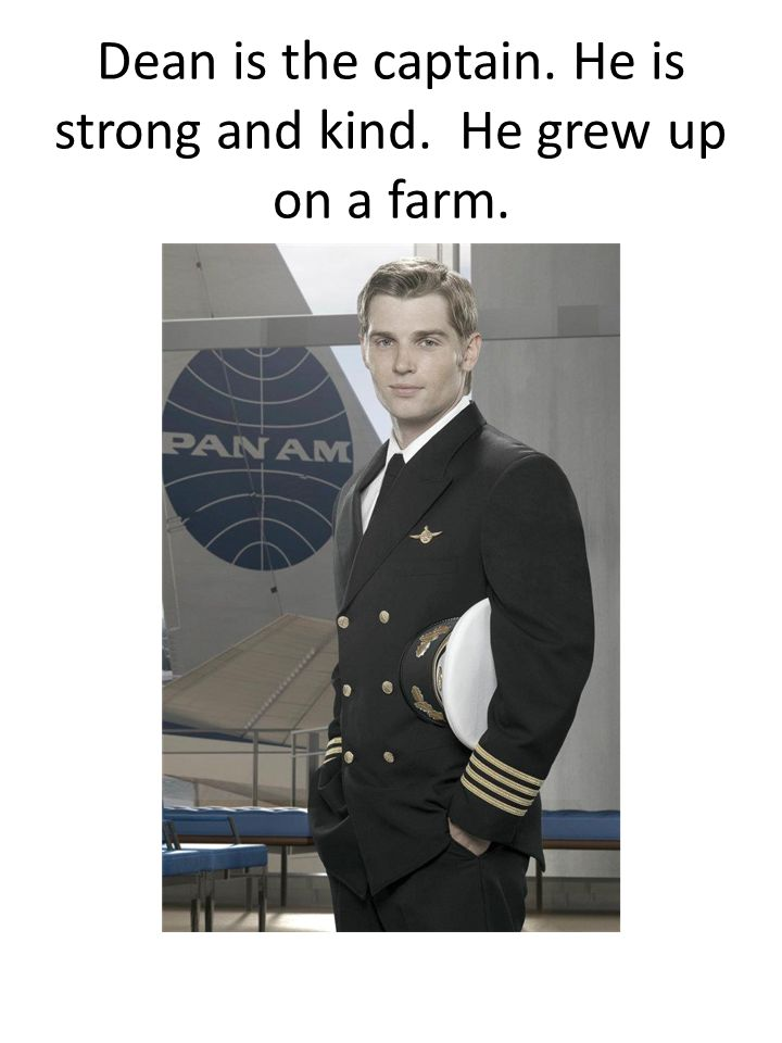 Dean is the captain. He is strong and kind. He grew up on a farm.
