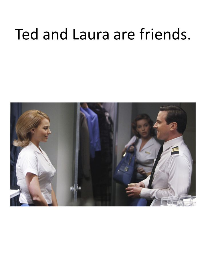 Ted and Laura are friends.
