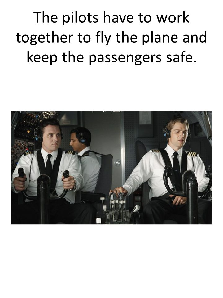The pilots have to work together to fly the plane and keep the passengers safe.