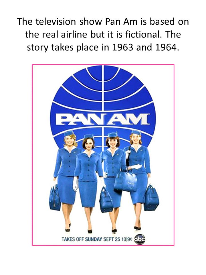 The television show Pan Am is based on the real airline but it is fictional.