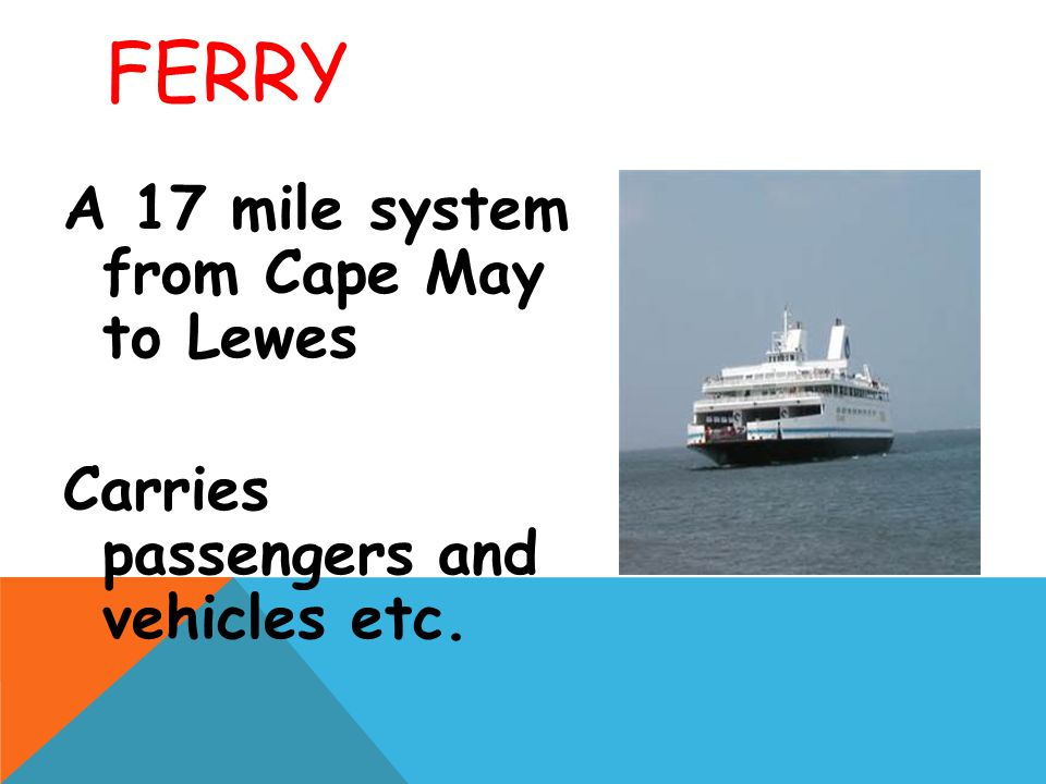 FERRY A 17 mile system from Cape May to Lewes Carries passengers and vehicles etc.