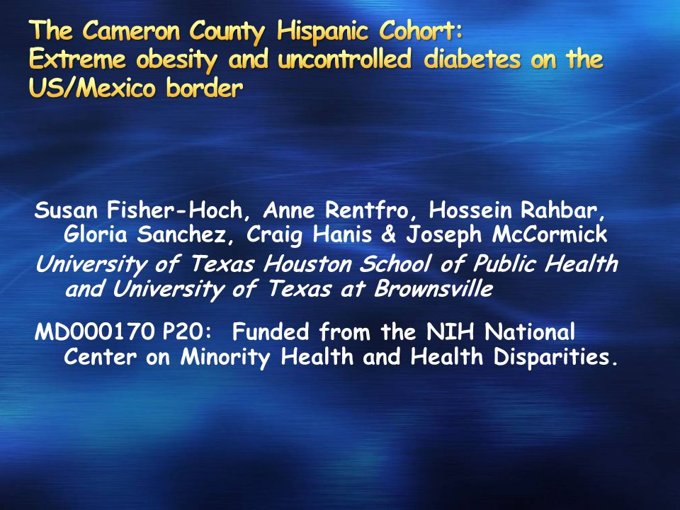 Susan Fisher-Hoch, Anne Rentfro, Hossein Rahbar, Gloria Sanchez, Craig Hanis & Joseph McCormick University of Texas Houston School of Public Health and University of Texas at Brownsville MD000170 P20: Funded from the NIH National Center on Minority Health and Health Disparities.