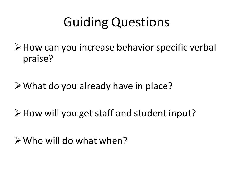 Guiding Questions  How can you increase behavior specific verbal praise.