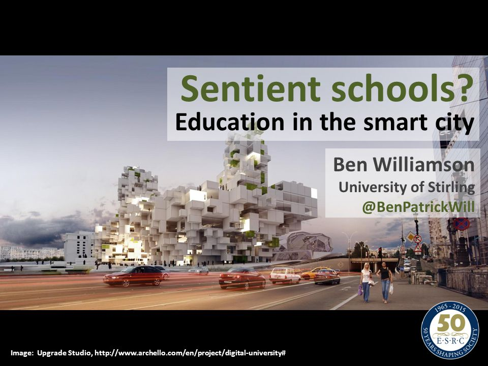 Sentient schools? Education in the smart city Ben Williamson University of Stirling @BenPatrickWill Image: Upgrade Studio, http://www.archello.com/en/