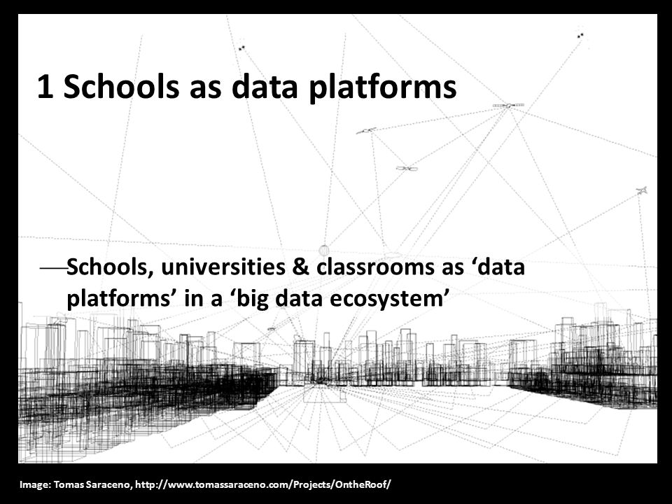 1 Schools as data platforms  Schools, universities & classrooms as 'data platforms' in a 'big data ecosystem' Image: Tomas Saraceno, http://www.tomas