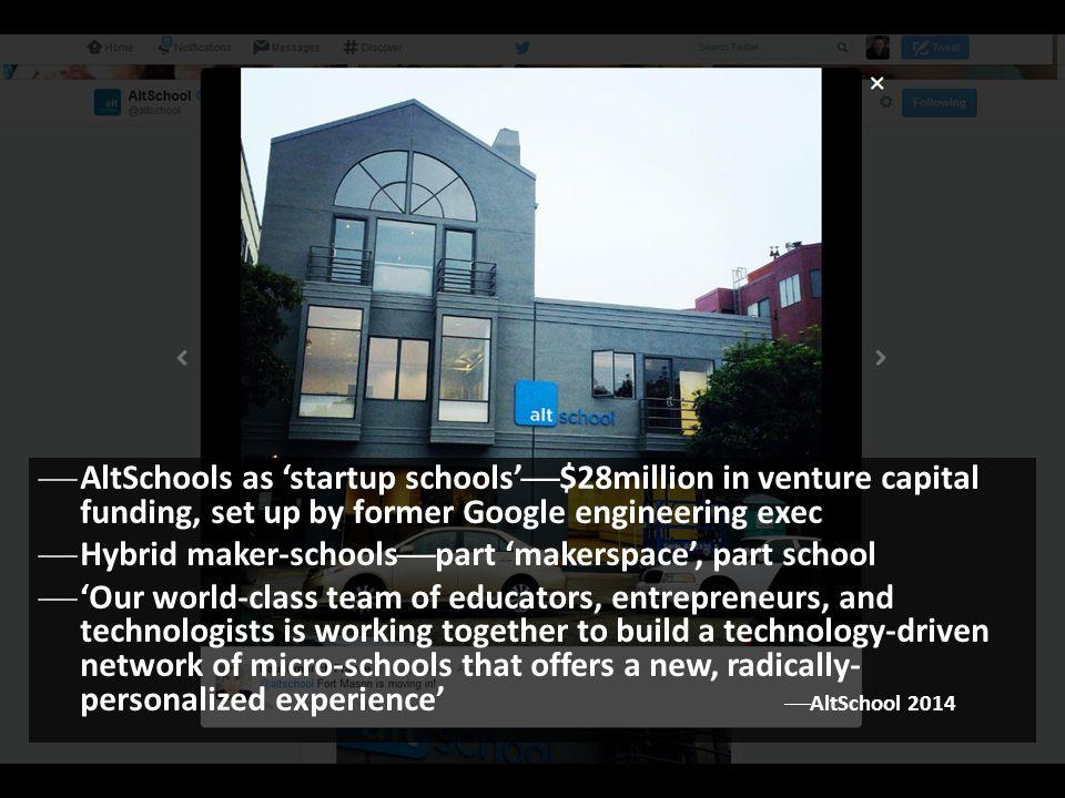  AltSchools as 'startup schools'  $28million in venture capital funding, set up by former Google engineering exec  Hybrid maker-schools  part 'mak
