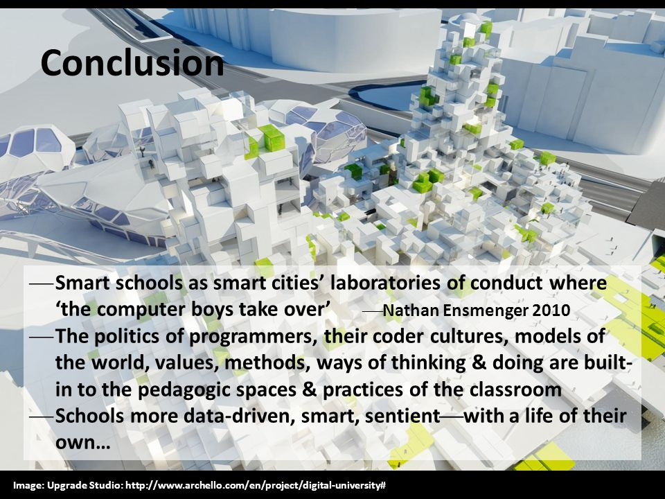 Conclusion  Smart schools as smart cities' laboratories of conduct where 'the computer boys take over'  Nathan Ensmenger 2010  The politics of prog