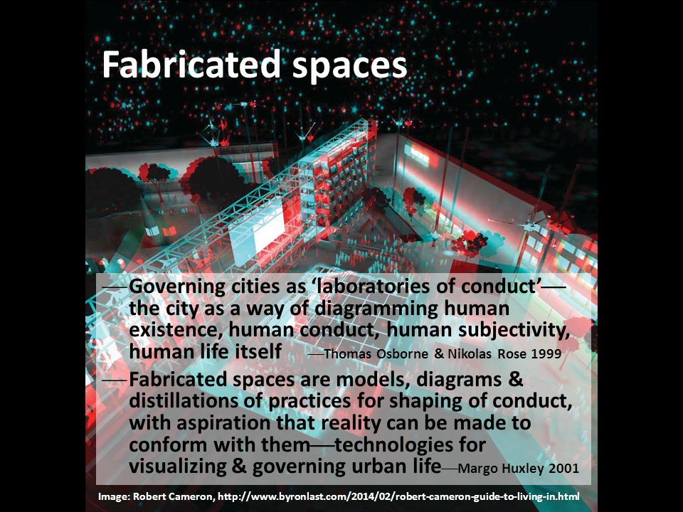 Fabricated spaces  Governing cities as 'laboratories of conduct'  the city as a way of diagramming human existence, human conduct, human subjectivit