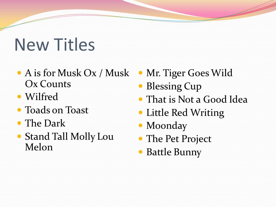 New Titles A is for Musk Ox / Musk Ox Counts Wilfred Toads on Toast The Dark Stand Tall Molly Lou Melon Mr.