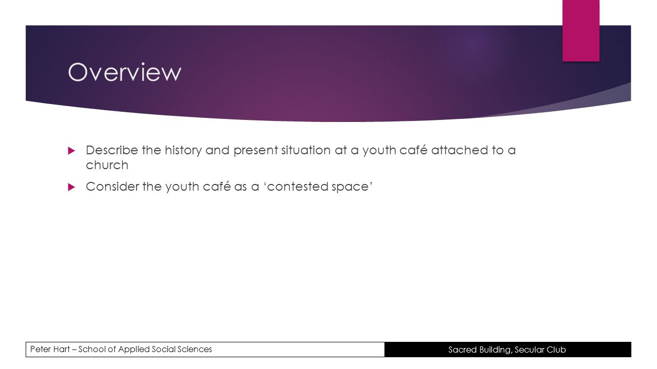 Peter Hart – School of Applied Social Sciences Sacred Building, Secular Club Overview  Describe the history and present situation at a youth café attached to a church  Consider the youth café as a 'contested space'