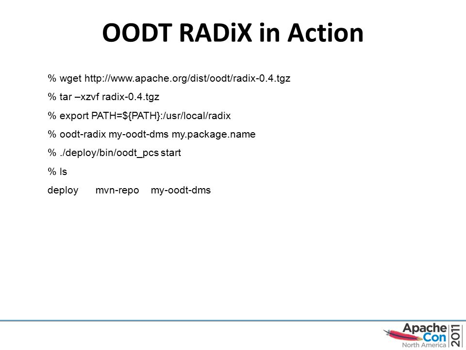 OODT RADiX in Action % wget http://www.apache.org/dist/oodt/radix-0.4.tgz % tar –xzvf radix-0.4.tgz % export PATH=${PATH}:/usr/local/radix % oodt-radix my-oodt-dms my.package.name %./deploy/bin/oodt_pcs start % ls deploy mvn-repo my-oodt-dms