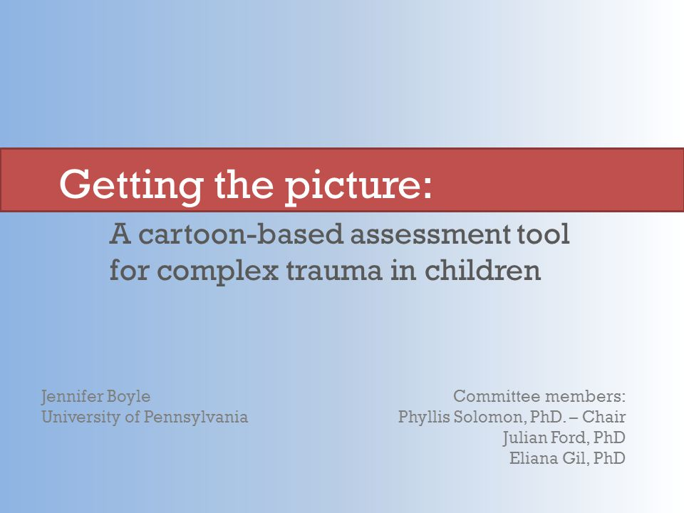 A cartoon-based assessment tool for complex trauma in children Getting the picture: Jennifer Boyle University of Pennsylvania Committee members: Phyllis Solomon, PhD.