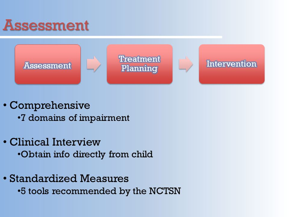 Assessment Comprehensive 7 domains of impairment Clinical Interview Obtain info directly from child Standardized Measures 5 tools recommended by the NCTSN