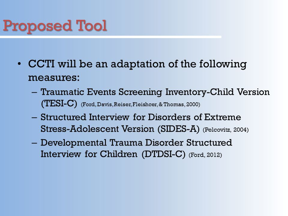Proposed Tool CCTI will be an adaptation of the following measures: – Traumatic Events Screening Inventory-Child Version (TESI-C) (Ford, Davis, Reiser, Fleishcer, & Thomas, 2000) – Structured Interview for Disorders of Extreme Stress-Adolescent Version (SIDES-A) (Pelcovitz, 2004) – Developmental Trauma Disorder Structured Interview for Children (DTDSI-C) (Ford, 2012)