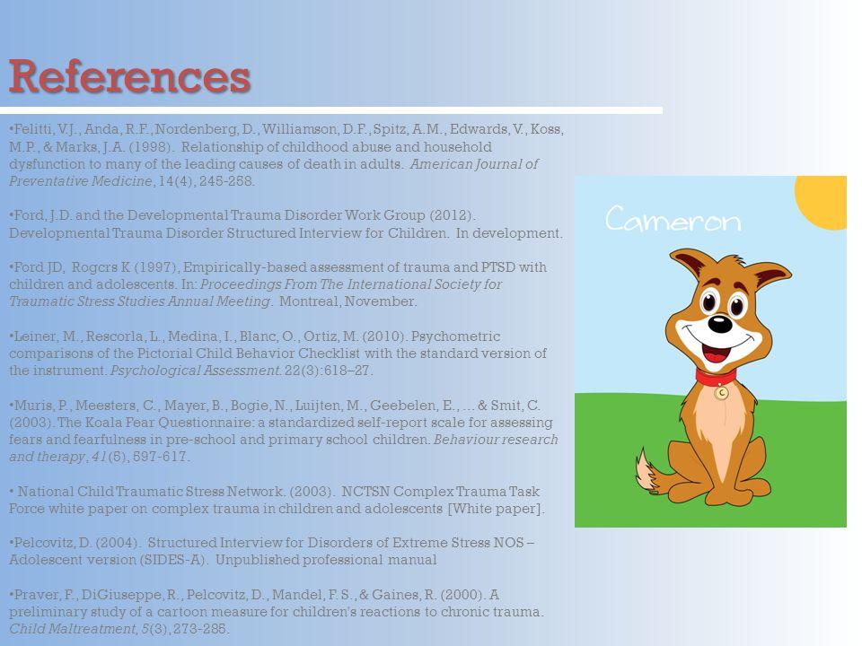 References Felitti, V.J., Anda, R.F., Nordenberg, D., Williamson, D.F., Spitz, A.M., Edwards, V., Koss, M.P., & Marks, J.A.
