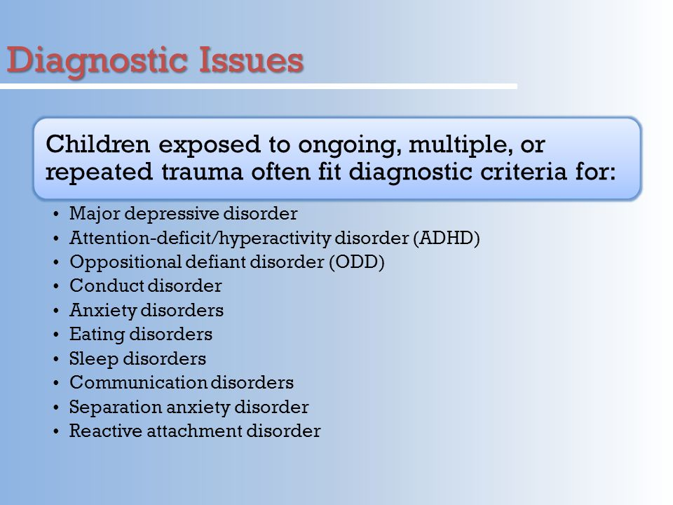 Diagnostic Issues Children exposed to ongoing, multiple, or repeated trauma often fit diagnostic criteria for: Major depressive disorder Attention-deficit/hyperactivity disorder (ADHD) Oppositional defiant disorder (ODD) Conduct disorder Anxiety disorders Eating disorders Sleep disorders Communication disorders Separation anxiety disorder Reactive attachment disorder
