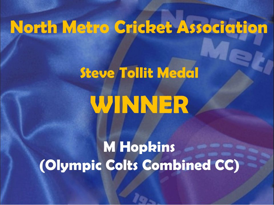 North Metro Cricket Association Steve Tollit Medal WINNER M Hopkins (Olympic Colts Combined CC)
