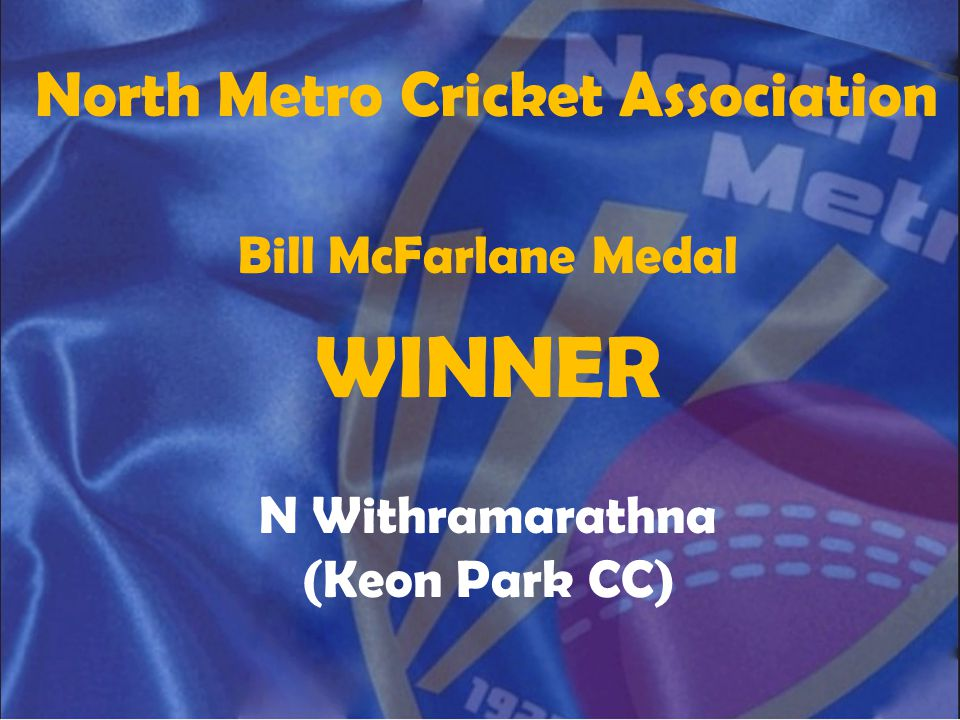 North Metro Cricket Association Bill McFarlane Medal WINNER N Withramarathna (Keon Park CC)