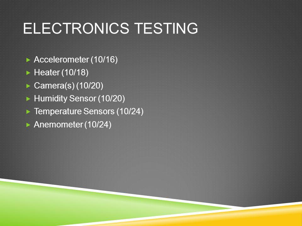 ELECTRONICS TESTING  Accelerometer (10/16)  Heater (10/18)  Camera(s) (10/20)  Humidity Sensor (10/20)  Temperature Sensors (10/24)  Anemometer (10/24)