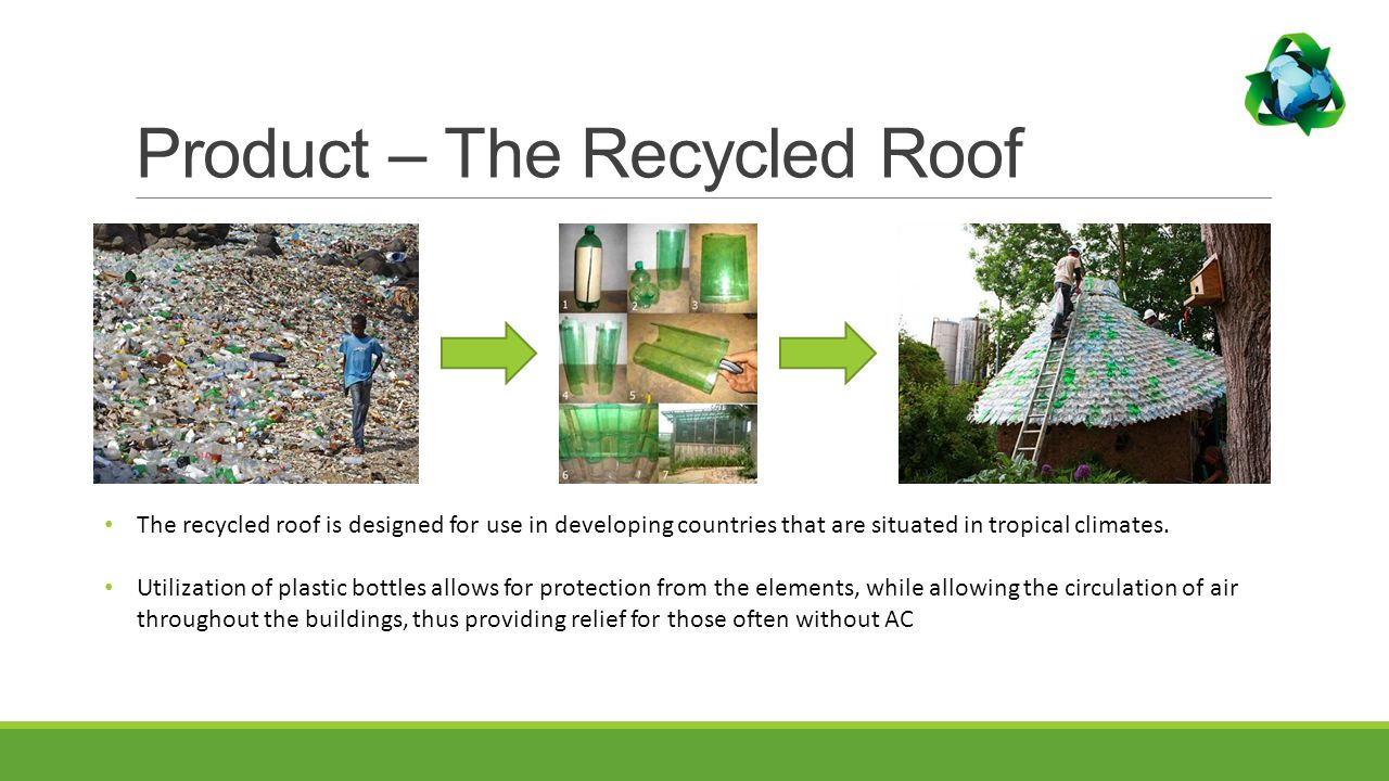 Product – The Recycled Roof The recycled roof is designed for use in developing countries that are situated in tropical climates.