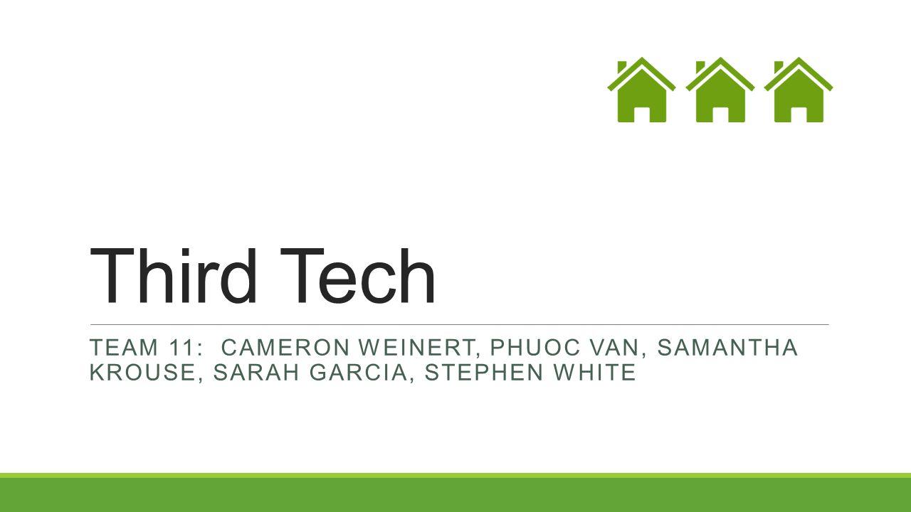 Third Tech TEAM 11: CAMERON WEINERT, PHUOC VAN, SAMANTHA KROUSE, SARAH GARCIA, STEPHEN WHITE