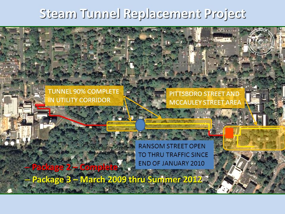 Steam Tunnel Replacement Project – Package 2 – Complete – Package 3 – March 2009 thru Summer 2012 Cameron Avenue McCauley Street South Columbia Street Ransom Street Pittsboro Street TUNNEL 90% COMPLETE IN UTILITY CORRIDOR RANSOM STREET OPEN TO THRU TRAFFIC SINCE END OF JANUARY 2010 PITTSBORO STREET AND MCCAULEY STREET AREA