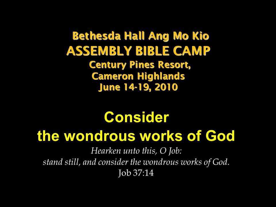 Bethesda Hall Ang Mo Kio ASSEMBLY BIBLE CAMP Century Pines Resort, Cameron Highlands June 14-19, 2010 Bethesda Hall Ang Mo Kio ASSEMBLY BIBLE CAMP Century Pines Resort, Cameron Highlands June 14-19, 2010 Consider the wondrous works of God Hearken unto this, O Job: stand still, and consider the wondrous works of God.