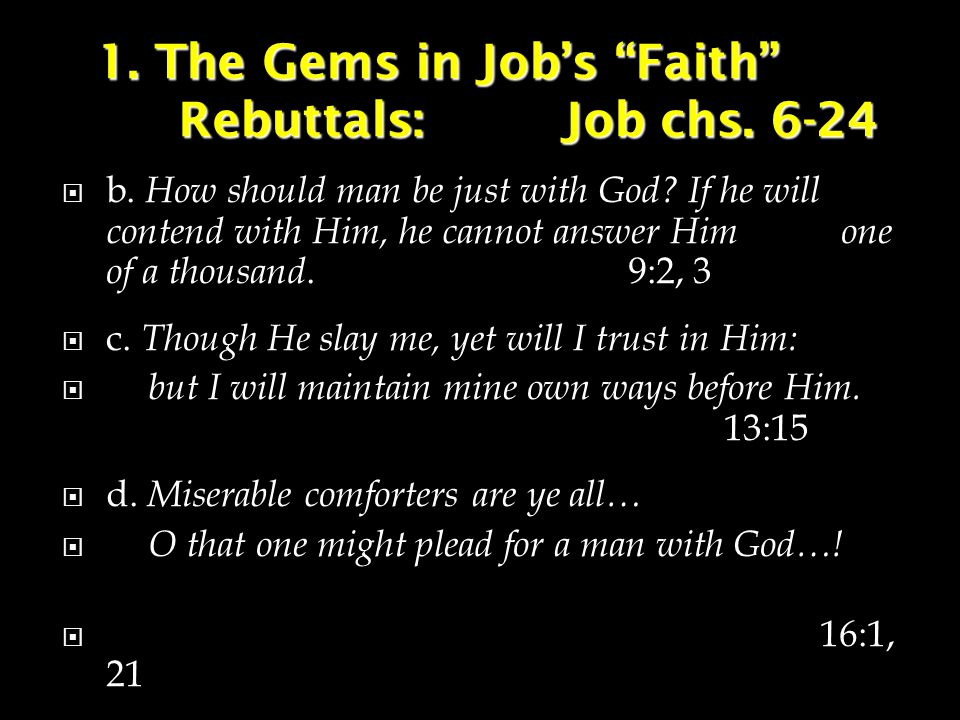 """1. The Gems in Job's """"Faith"""" Rebuttals:Job chs. 6-24  b. How should man be just with God? If he will contend with Him, he cannot answer Him one of a"""