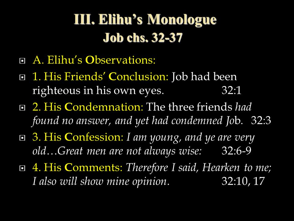 III. Elihu's Monologue Job chs. 32-37  A. Elihu's O bservations:  1. His Friends' C onclusion: Job had been righteous in his own eyes.32:1  2. His