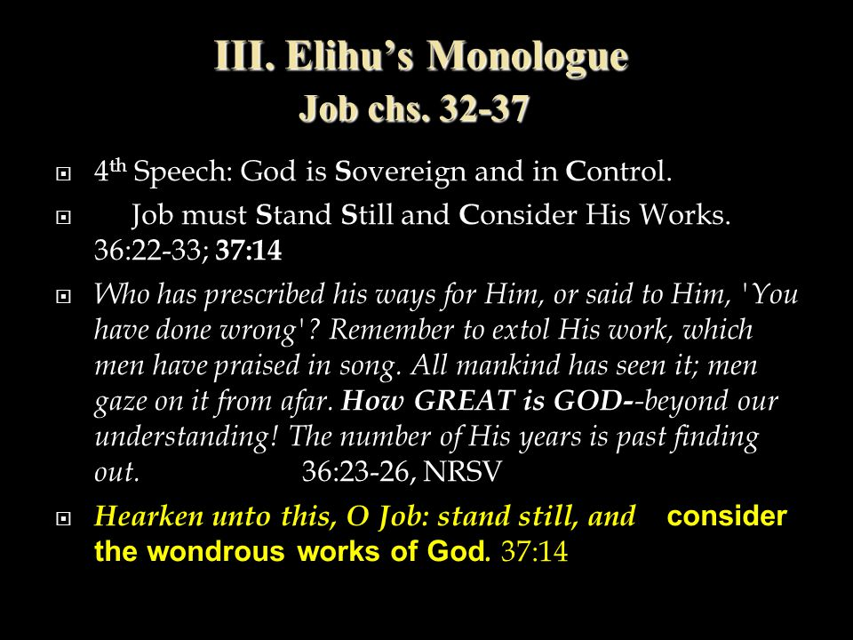 III. Elihu's Monologue Job chs. 32-37  4 th Speech: God is S overeign and in C ontrol.