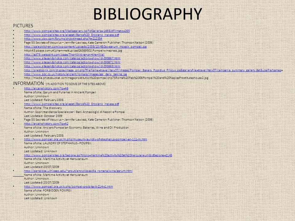 BIBLIOGRAPHY PICTURES http://www.pompeiisites.org/Mediagallery.jsp idGalleria=149&idFilmato=285 http://www.pompeiisites.org/allegati/Barca%20_Ercolano_inglese.pdf http://www.ybw.com/forums/showthread.php t=212354 Page 55 Secrets of Vesuvius – Jennifer Lawless, Kate Cameron Publisher: Thomson Nelson (2006) http://paleokitchen.com/wp-content/uploads/2008/10/450px-garum_mosaik_pompeji.jpg httpk43.pbase.comu41chammettupload26569502.Pompeiiwinepress.jpg http://ad79.wetpaint.com/page/The+Writing+on+the+Wall http://www.sitesandphotos.com/catalog/actions-show/id-398667.html http://www.sitesandphotos.com/catalog/actions-show/id-398672.html http://www.sitesandphotos.com/catalog/actions-show/id-398669.html http://prestopnik.com/displayImage_pn.php fileName=travel/Italy07/images/Pompeii_Bakery_Popidius_Priscus.jpg&galleryFile=travel/Italy07/campania_summary_gallery.dat&useFileNames= http://prestopnik.com/displayImage_pn.php fileName=travel/Italy07/images/Pompeii_Bakery_Popidius_Priscus.jpg&galleryFile=travel/Italy07/campania_summary_gallery.dat&useFileNames http://www.bbc.co.uk/history/ancient/romans/images/gal_daily_baking.jpg http://media.photobucket.comimageprostitution%20pompeiicnp75Rome%20Feb%2008Pompeii%20and%20NaplesProstituteshouse2.jpg INFORMATION (IN ADDITION TO SOME OF THE SITES ABOVE) http://arcanehistory.com/ p=46 Name of site: Garum and Fulleries In Ancient Pompeii Author: Unknown Last Updated: February 2008 http://www.pompeiisites.org/allegati/Barca%20_Ercolano_inglese.pdf Name of site: The discovery Author: Soprintendenza Speciale per i Beni Archeologici di Napoli e Pompei Last Updated: October 2009 Page 55 Secrets of Vesuvius – Jennifer Lawless, Kate Cameron Publisher: Thomson Nelson (2006) http://arcanehistory.com/ p=42 Name of site: Ancient Pompeiian Economy: Bakeries, Wine and Oil Production Author: Unknown Last Updated: February 2008 http://www.pompeii.org.uk/m.php/museum-laundry-of-stephanus-pompeii-en-111-m.htm Name of site: LAUNDRY OF STEPHANUS - POMPEII Author: Unknown Last Updated: Unknown http://www.pompeiisites.org/Sezione.jsp titolo=martime%20activity%20at%20herculaneum&idSezione=2145 Name of site: Martime Activity at Herculaneum Author: Unknown Last Updated:20/07/2009 http://penelope.uchicago.edu/~grout/encyclopaedia_romana/wine/garum.html Name of site: Martime Activity at Herculaneum Author: Unknown Last Updated:20/07/2009 http://www.pompeii.org.uk/s.php/pompei-proibita-it-214-s1.htm Name of site: FORBIDDEN POMPEII Author: Unknown Last Updated: Unknown